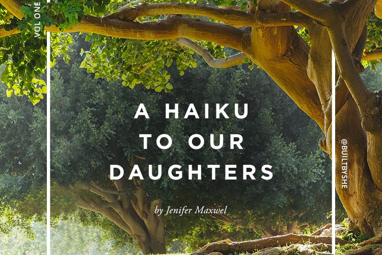 Built By She - A Haiku to Our Daughters by Jenifer Maxwel